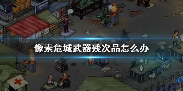 像素危城武器殘次品怎麼辦像素危城殘次品武器用處介紹